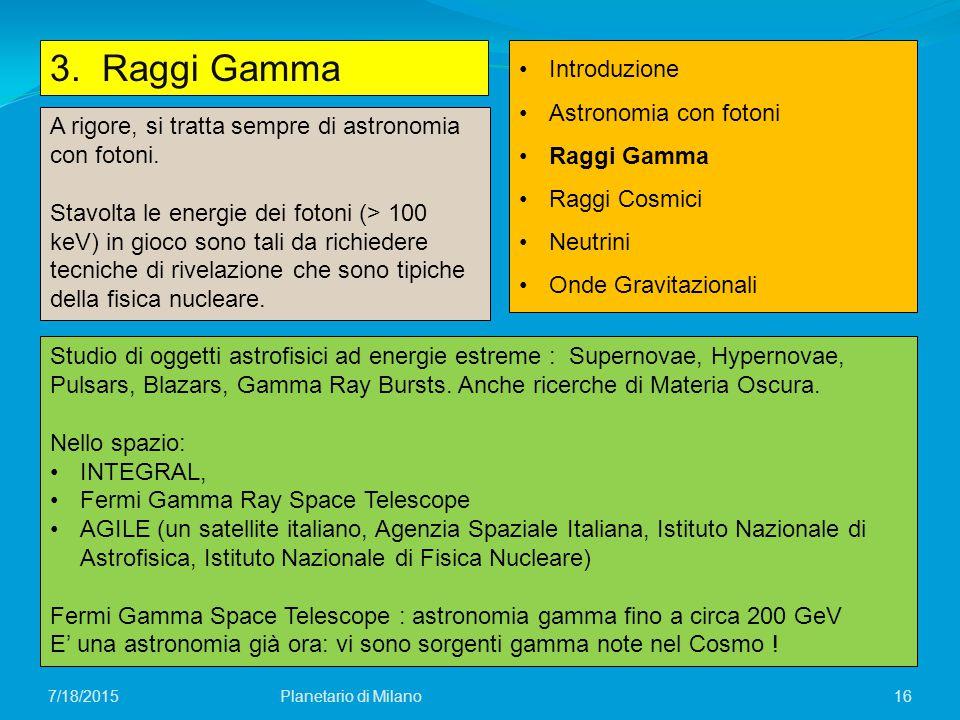 16 3. Raggi Gamma Planetario di Milano7/18/2015 Introduzione Astronomia con fotoni Raggi Gamma Raggi Cosmici Neutrini Onde Gravitazionali A rigore, si