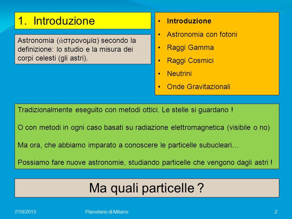 2 1. Introduzione Planetario di Milano7/18/2015 Introduzione Astronomia con fotoni Raggi Gamma Raggi Cosmici Neutrini Onde Gravitazionali Astronomia (