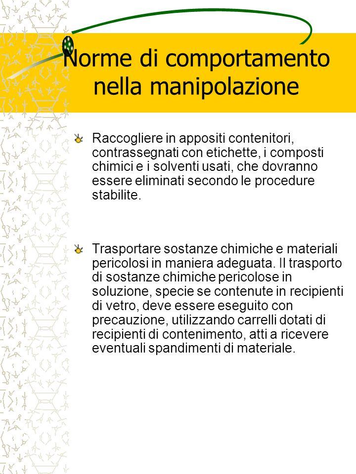 Norme di comportamento nella manipolazione Raccogliere in appositi contenitori, contrassegnati con etichette, i composti chimici e i solventi usati, che dovranno essere eliminati secondo le procedure stabilite.