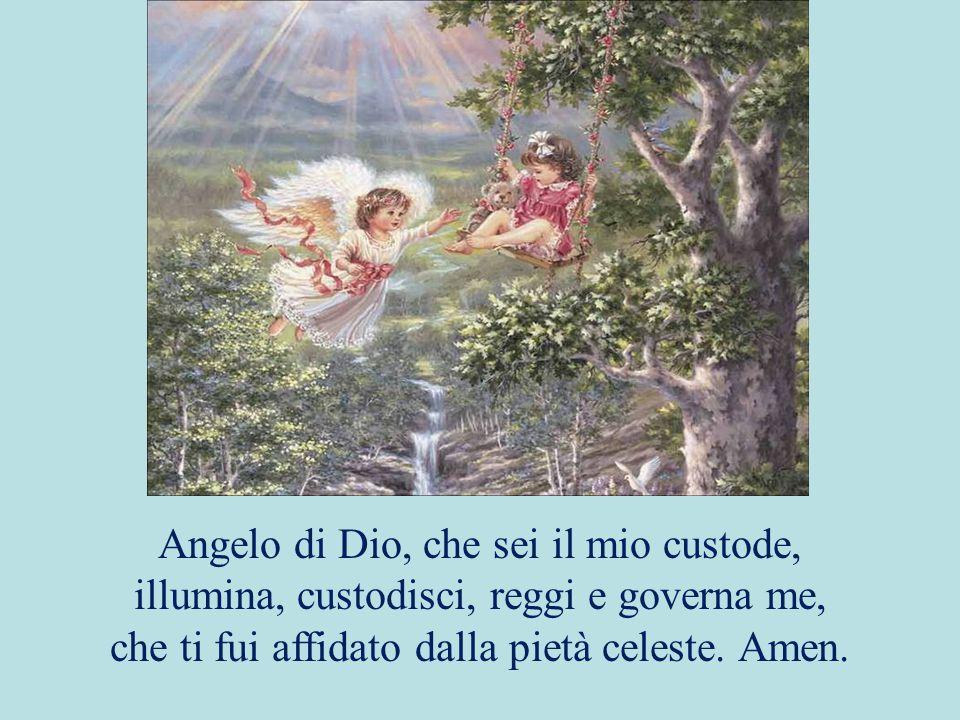 Angelo di Dio, che sei il mio custode, illumina, custodisci, reggi e governa me, che ti fui affidato dalla pietà celeste. Amen.