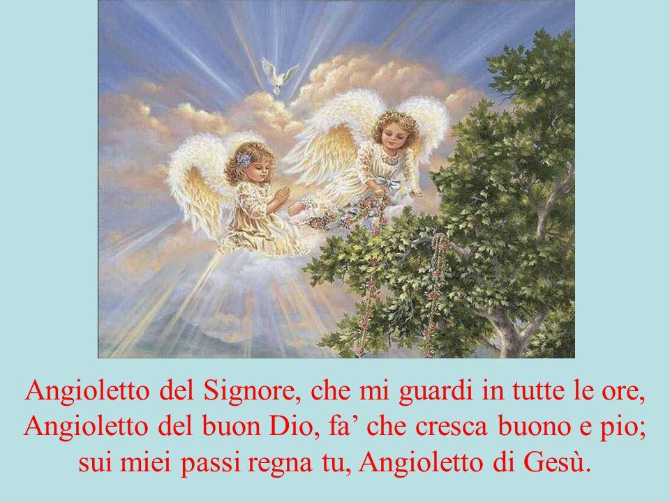 Angioletto del Signore, che mi guardi in tutte le ore, Angioletto del buon Dio, fa' che cresca buono e pio; sui miei passi regna tu, Angioletto di Ges