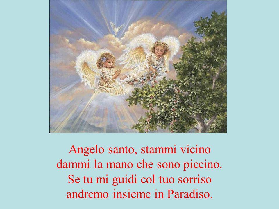 Angelo santo, stammi vicino dammi la mano che sono piccino. Se tu mi guidi col tuo sorriso andremo insieme in Paradiso.