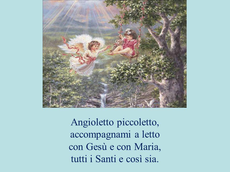 Angioletto piccoletto, accompagnami a letto con Gesù e con Maria, tutti i Santi e così sia.