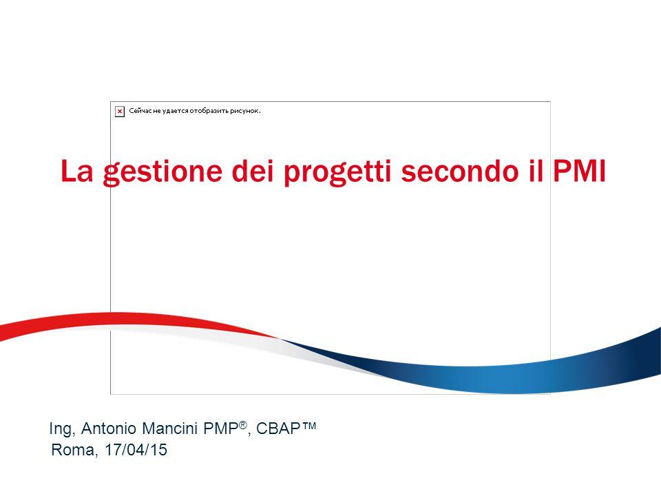 La gestione dei progetti secondo il PMI Roma, 17/04/15 Ing, Antonio Mancini PMP ®, CBAP™