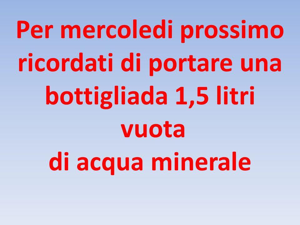 Per mercoledi prossimo ricordati di portare una bottigliada 1,5 litri vuota di acqua minerale