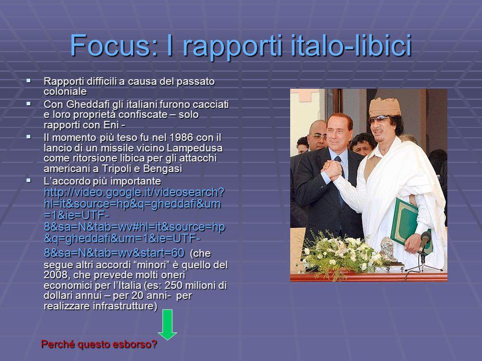 Focus: I rapporti italo-libici  Rapporti difficili a causa del passato coloniale  Con Gheddafi gli italiani furono cacciati e loro proprietà confisc