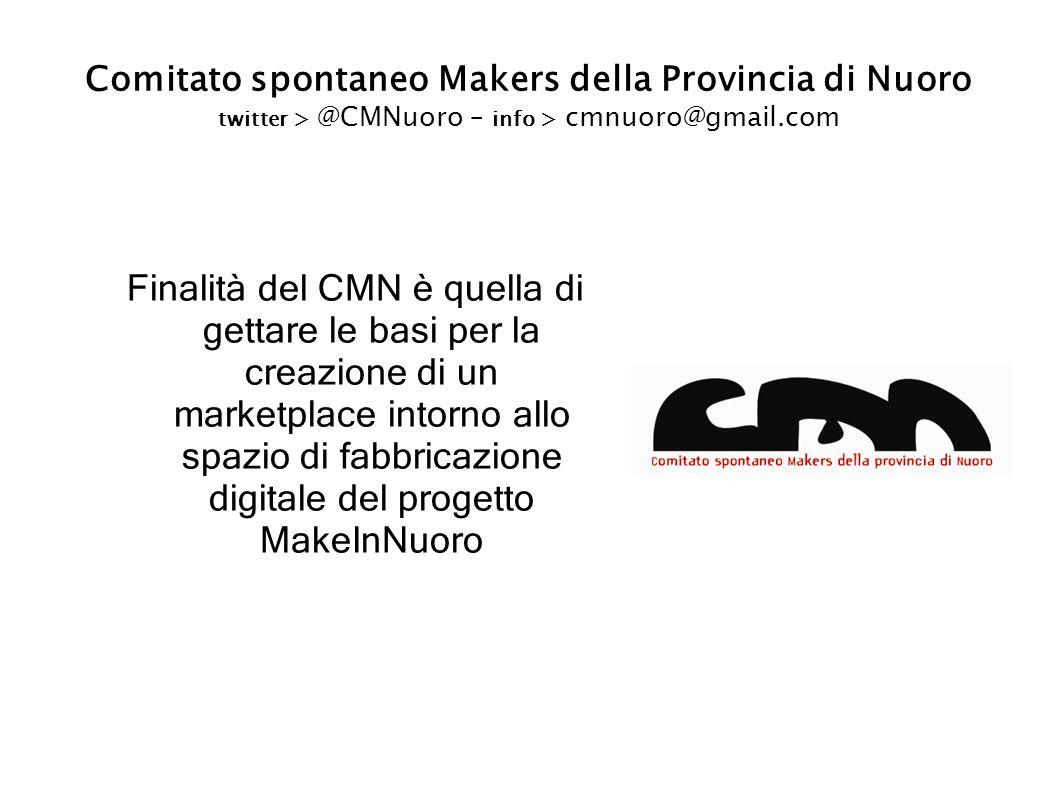 Comitato spontaneo Makers della Provincia di Nuoro twitter > @CMNuoro – info > cmnuoro@gmail.com Finalità del CMN è quella di gettare le basi per la creazione di un marketplace intorno allo spazio di fabbricazione digitale del progetto MakeInNuoro