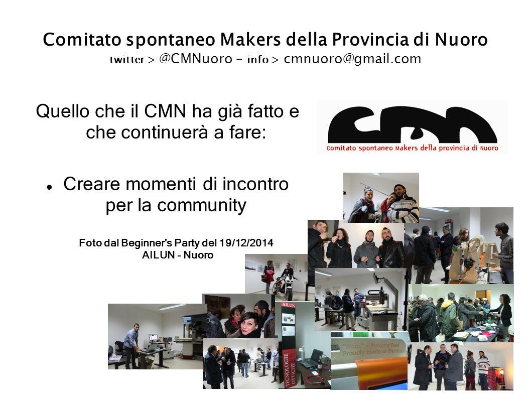 Comitato spontaneo Makers della Provincia di Nuoro twitter > @CMNuoro – info > cmnuoro@gmail.com Quello che il CMN ha già fatto e che continuerà a fare: Creare momenti di incontro per la community Foto dal Beginner s Party del 19/12/2014 AILUN - Nuoro