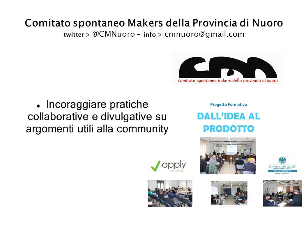 Comitato spontaneo Makers della Provincia di Nuoro twitter > @CMNuoro – info > cmnuoro@gmail.com Incoraggiare pratiche collaborative e divulgative su argomenti utili alla community