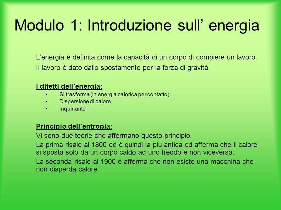 Modulo 1: Introduzione sull' energia L'energia è definita come la capacità di un corpo di compiere un lavoro. Il lavoro è dato dallo spostamento per l