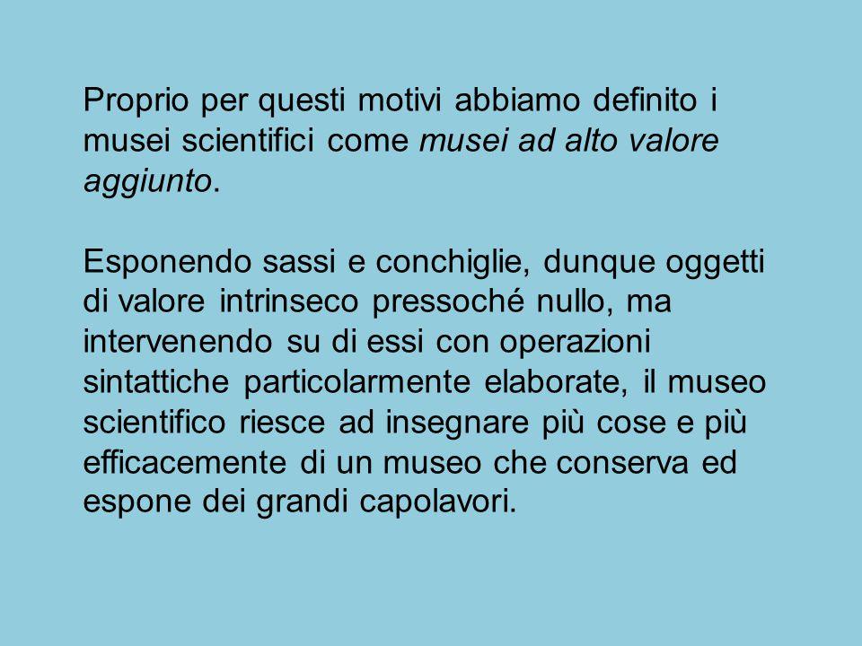 Proprio per questi motivi abbiamo definito i musei scientifici come musei ad alto valore aggiunto.