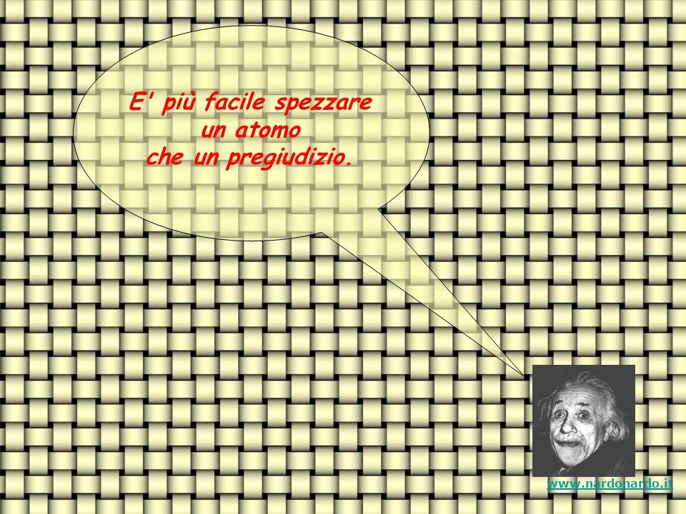 E più facile spezzare un atomo che un pregiudizio. www.nardonardo.it