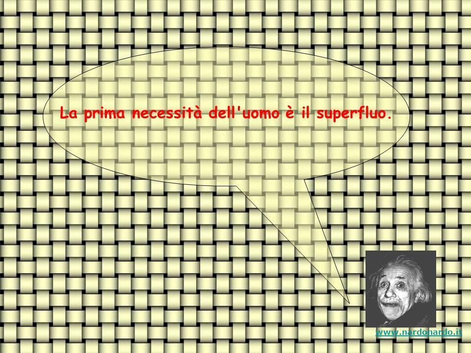 La prima necessità dell uomo è il superfluo. www.nardonardo.it