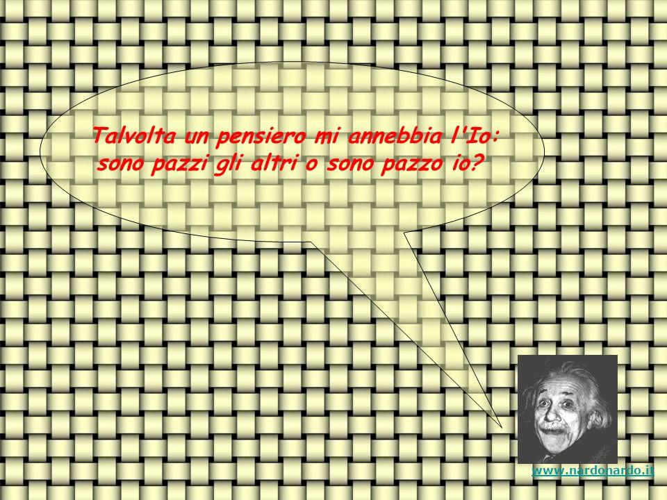 Talvolta un pensiero mi annebbia l Io: sono pazzi gli altri o sono pazzo io? www.nardonardo.it