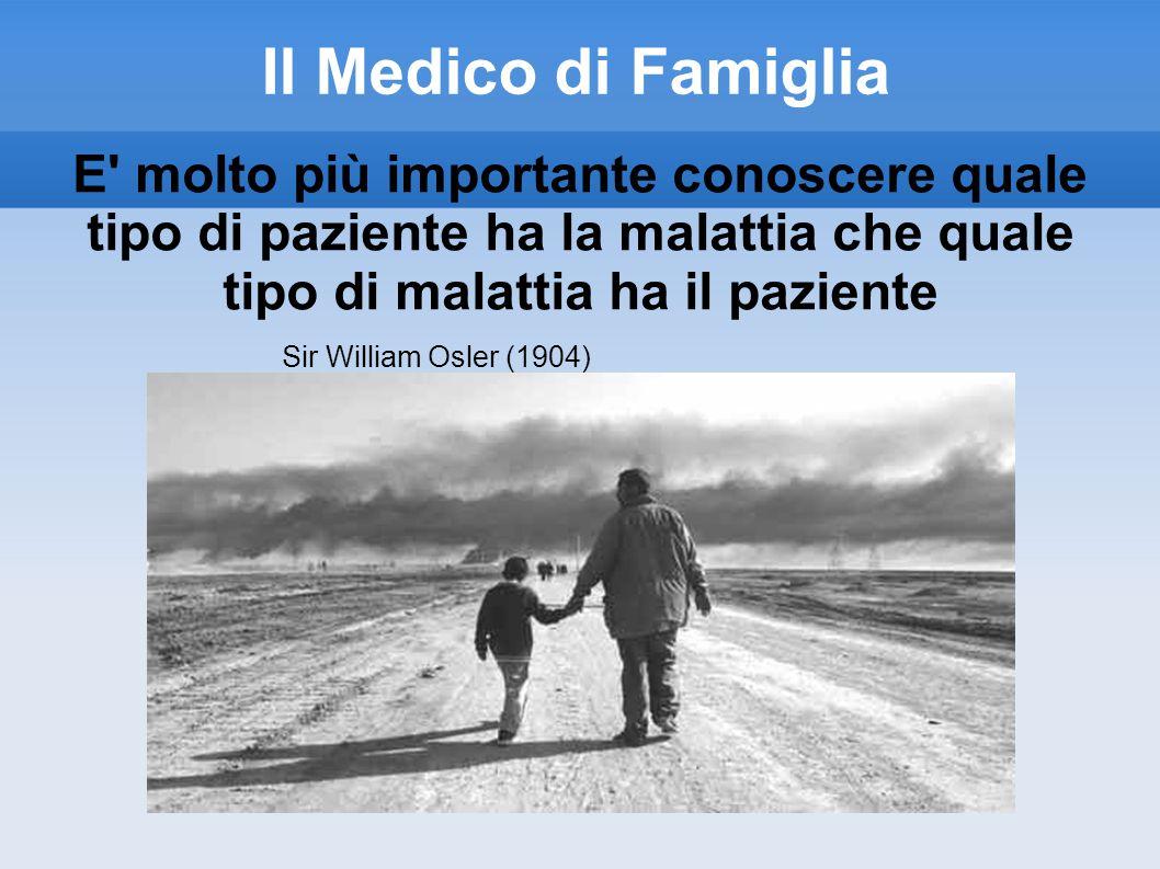 Il Medico di Famiglia E' molto più importante conoscere quale tipo di paziente ha la malattia che quale tipo di malattia ha il paziente Sir William Os