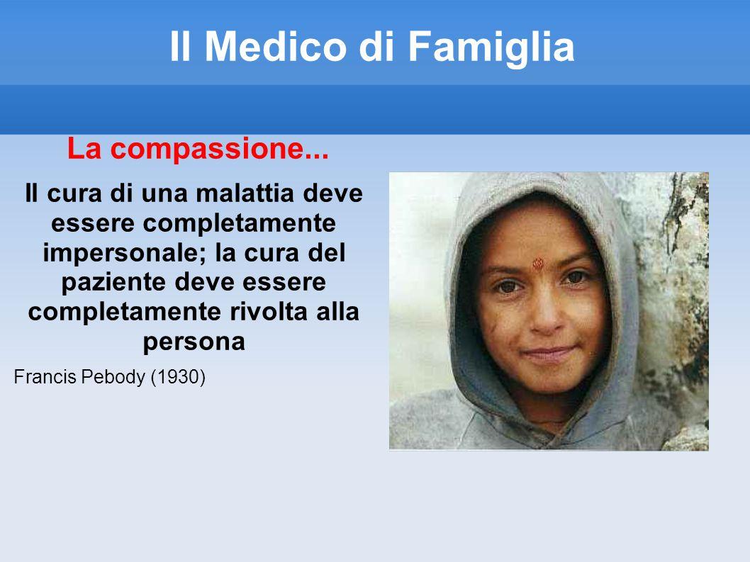 Il Medico di Famiglia La compassione... Il cura di una malattia deve essere completamente impersonale; la cura del paziente deve essere completamente