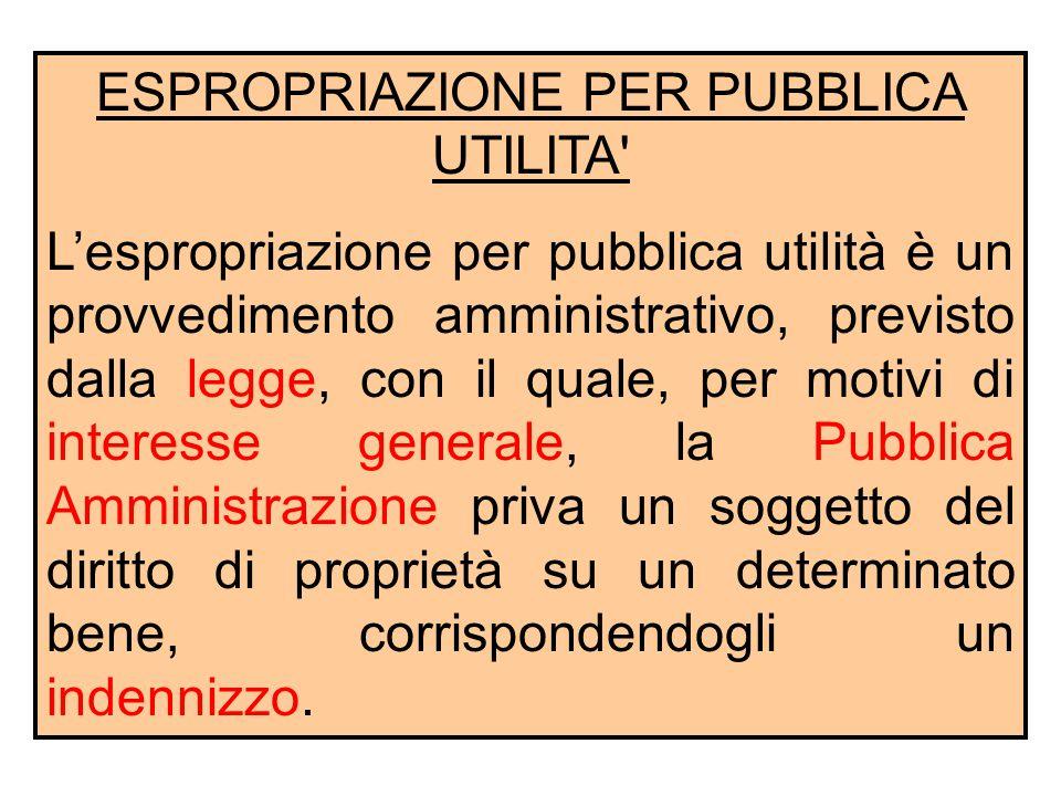 ESPROPRIAZIONE PER PUBBLICA UTILITA' L'espropriazione per pubblica utilità è un provvedimento amministrativo, previsto dalla legge, con il quale, per