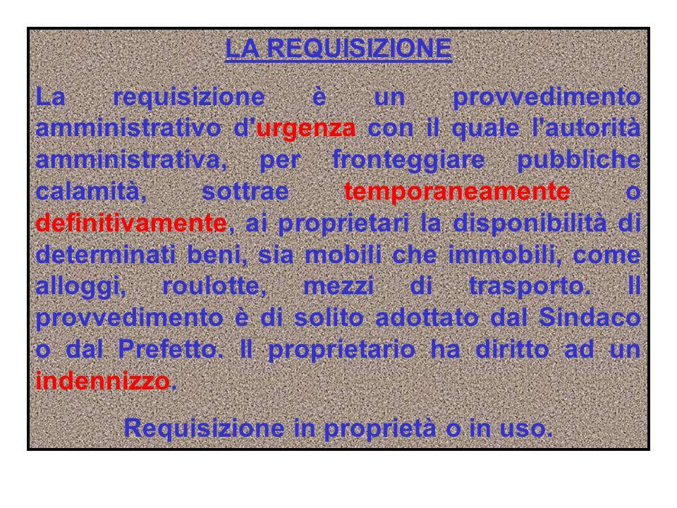 LA REQUISIZIONE La requisizione è un provvedimento amministrativo d'urgenza con il quale l'autorità amministrativa, per fronteggiare pubbliche calamit