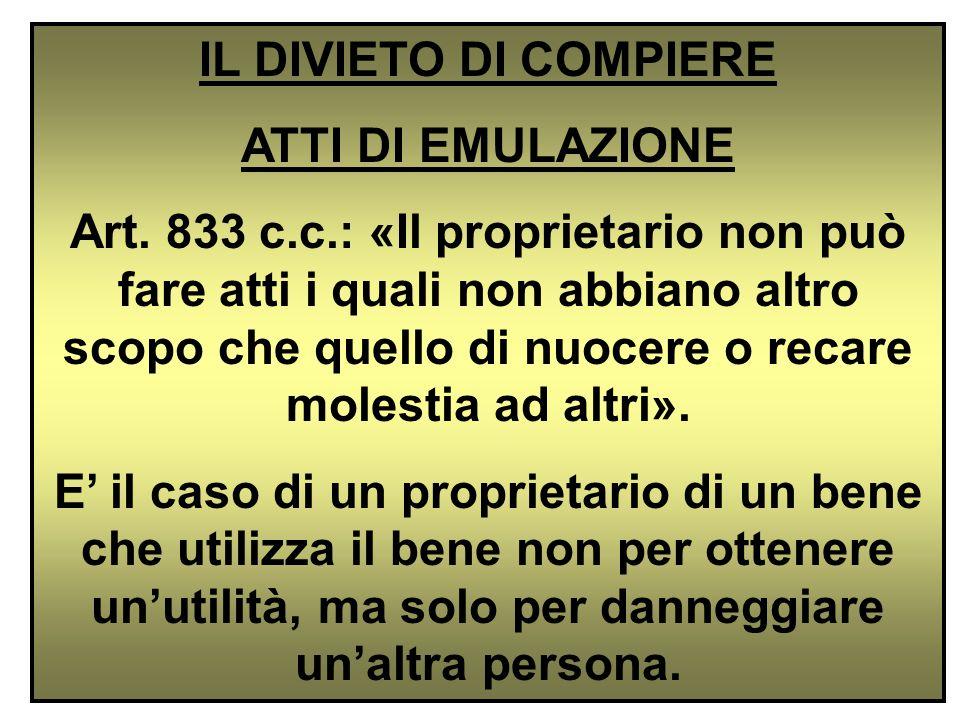 IL DIVIETO DI COMPIERE ATTI DI EMULAZIONE Art. 833 c.c.: «Il proprietario non può fare atti i quali non abbiano altro scopo che quello di nuocere o re