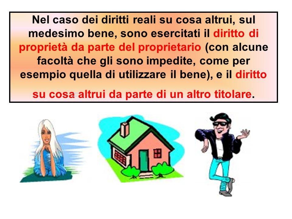 Nel caso dei diritti reali su cosa altrui, sul medesimo bene, sono esercitati il diritto di proprietà da parte del proprietario (con alcune facoltà ch