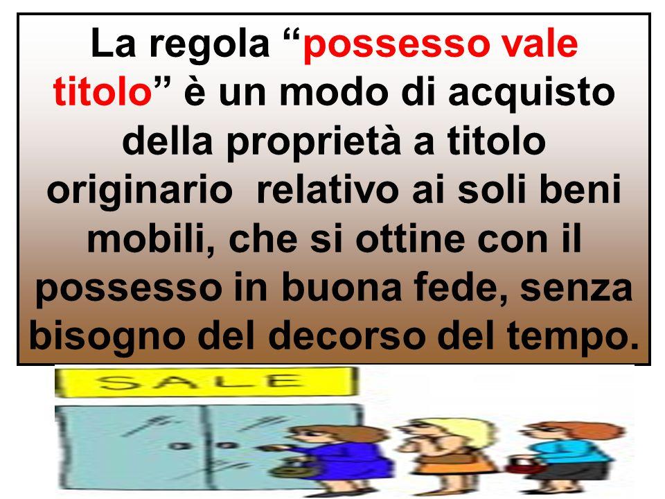 """La regola """"possesso vale titolo"""" è un modo di acquisto della proprietà a titolo originario relativo ai soli beni mobili, che si ottine con il possesso"""