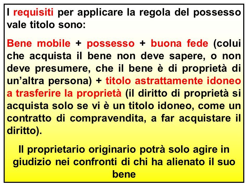 I requisiti per applicare la regola del possesso vale titolo sono: Bene mobile + possesso + buona fede (colui che acquista il bene non deve sapere, o