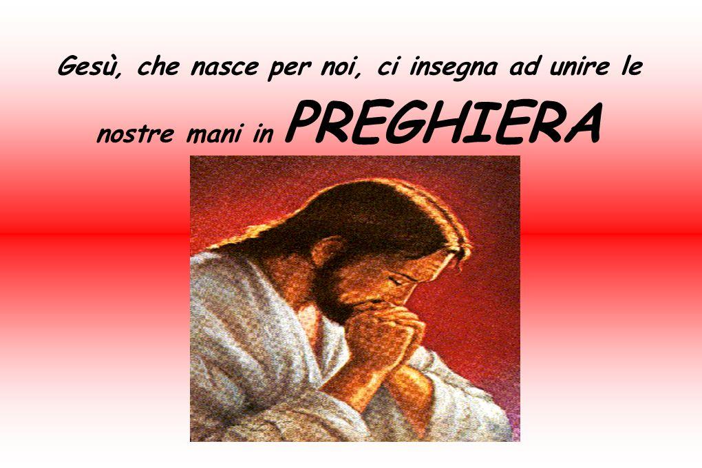Gesù, che nasce per noi, ci insegna ad unire le nostre mani in PREGHIERA