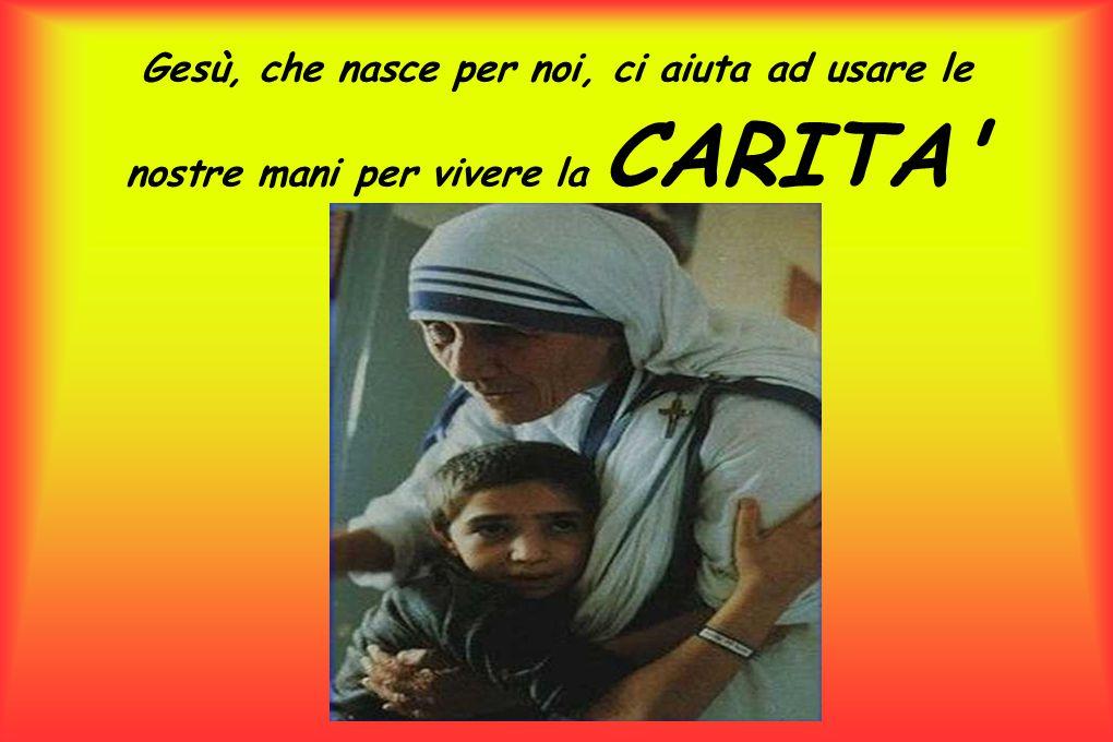 Gesù, che nasce per noi, ci aiuta ad usare le nostre mani per vivere la CARITA'