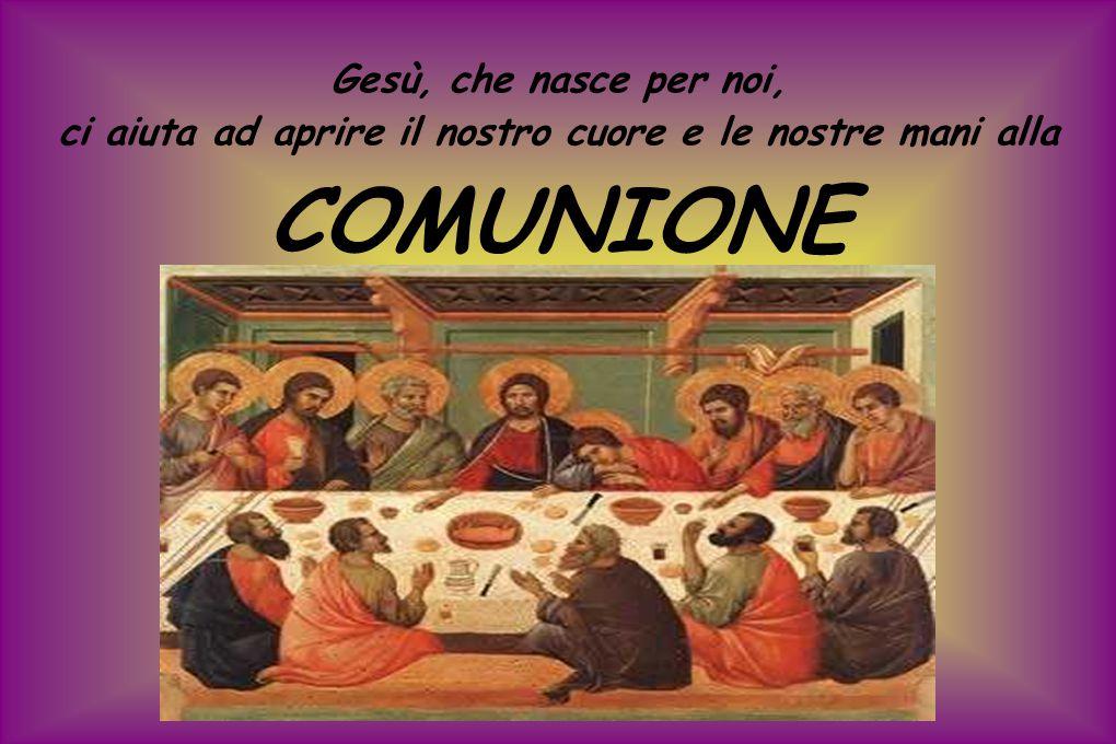 Gesù, che nasce per noi, ci aiuta ad aprire il nostro cuore e le nostre mani alla COMUNIONE