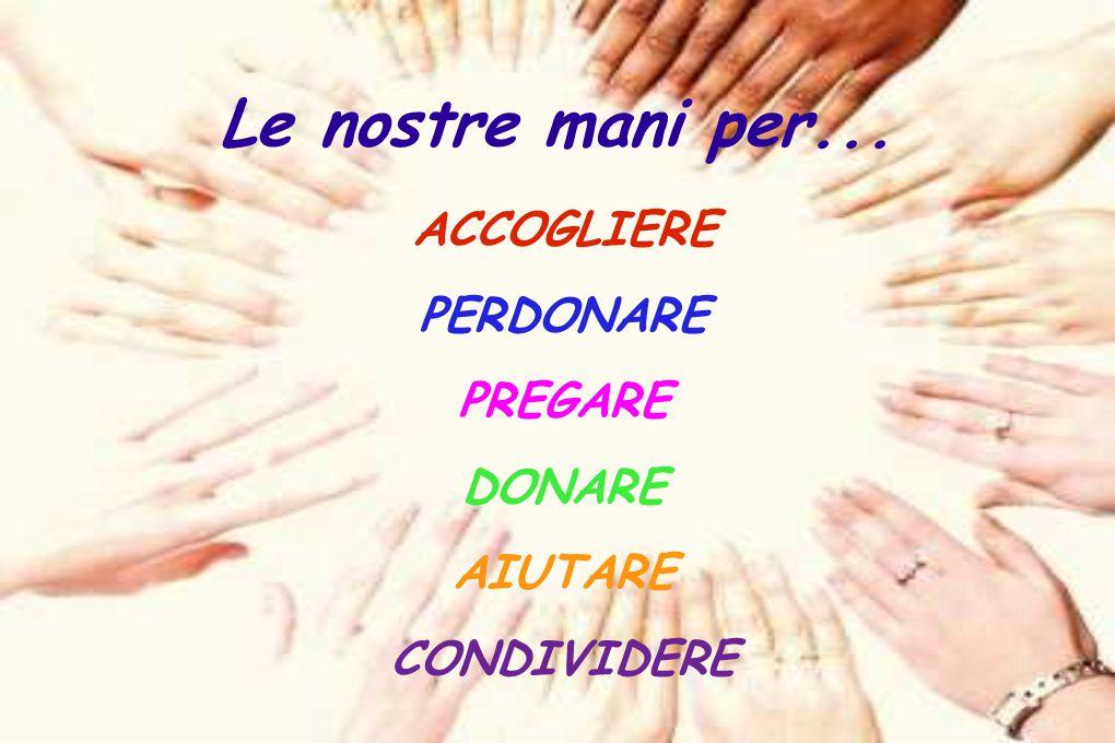 Le nostre mani per... ACCOGLIERE PERDONARE PREGARE DONARE AIUTARE CONDIVIDERE