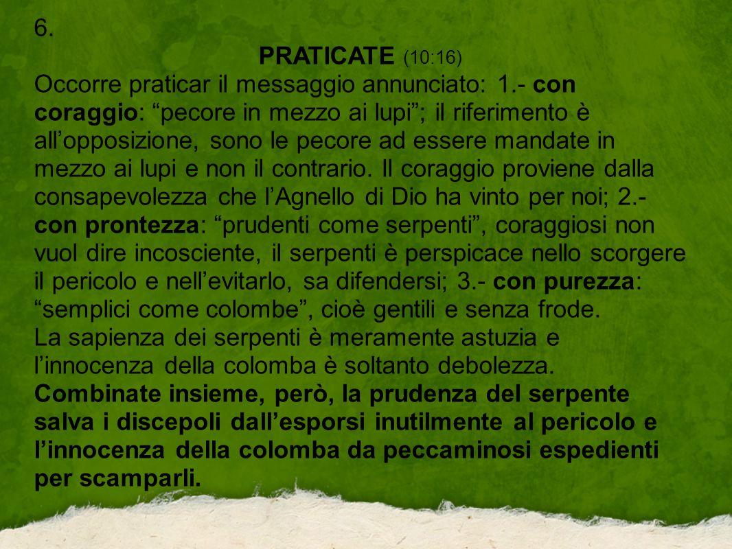 """6. PRATICATE (10:16) Occorre praticar il messaggio annunciato: 1.- con coraggio: """"pecore in mezzo ai lupi""""; il riferimento è all'opposizione, sono le"""