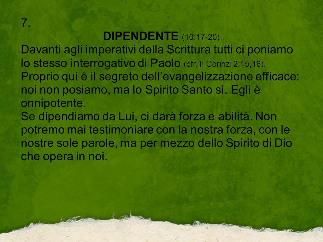 7. DIPENDENTE (10:17-20) Davanti agli imperativi della Scrittura tutti ci poniamo lo stesso interrogativo di Paolo (cfr. II Corinzi 2:15,16). Proprio