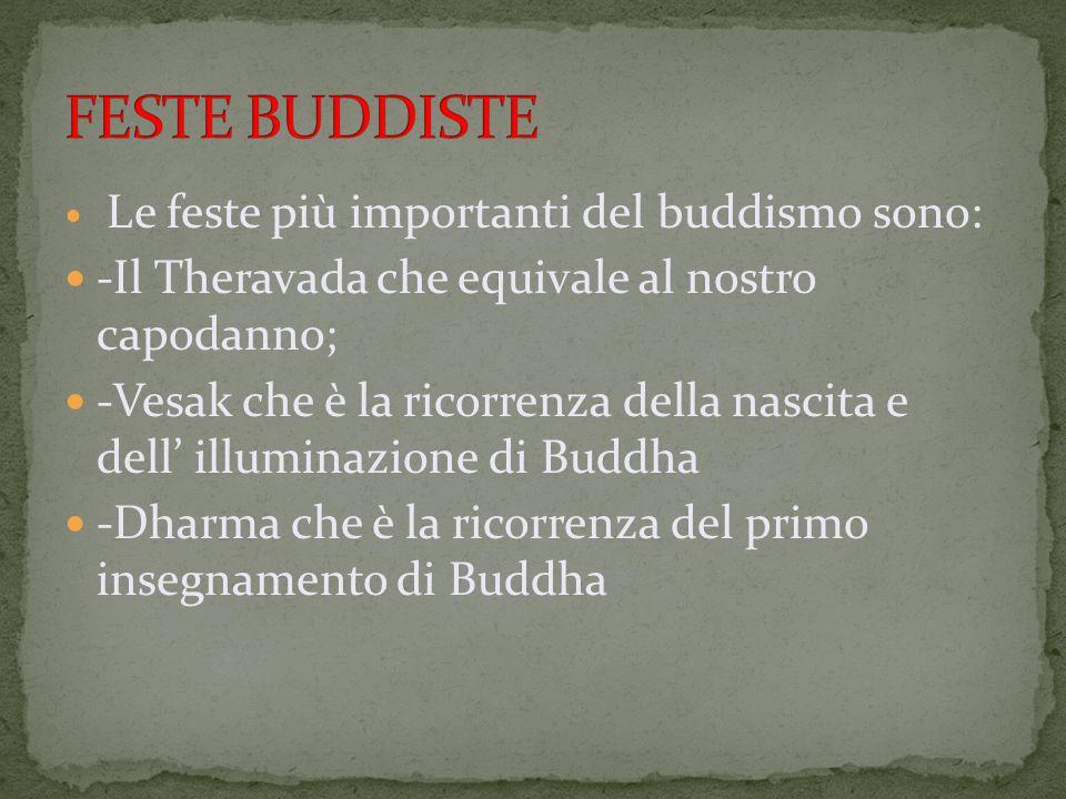 Le feste più importanti del buddismo sono: -Il Theravada che equivale al nostro capodanno; -Vesak che è la ricorrenza della nascita e dell' illuminazione di Buddha -Dharma che è la ricorrenza del primo insegnamento di Buddha