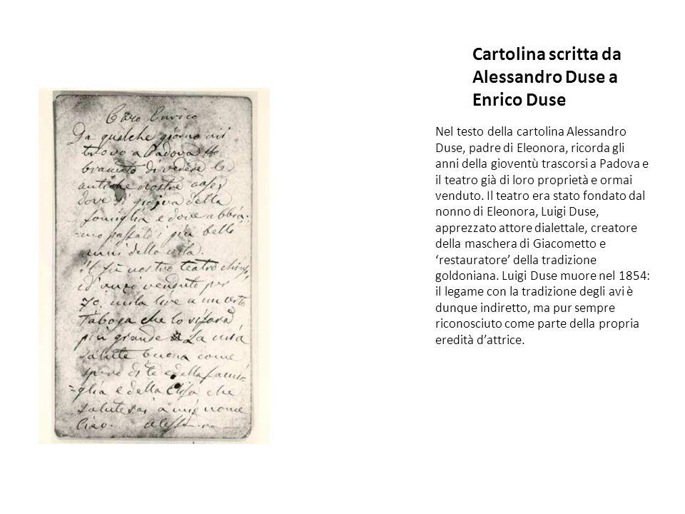 Cartolina scritta da Alessandro Duse a Enrico Duse Nel testo della cartolina Alessandro Duse, padre di Eleonora, ricorda gli anni della gioventù trascorsi a Padova e il teatro già di loro proprietà e ormai venduto.
