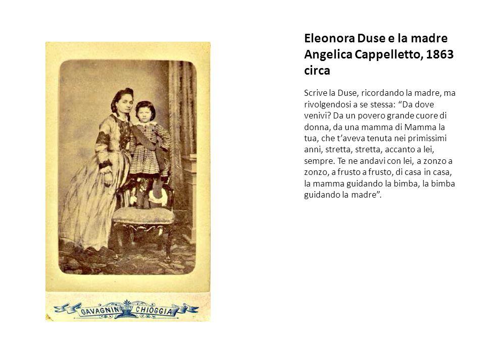 """Eleonora Duse e la madre Angelica Cappelletto, 1863 circa Scrive la Duse, ricordando la madre, ma rivolgendosi a se stessa: """"Da dove venivi? Da un pov"""
