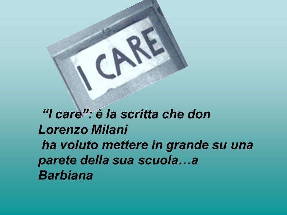 """""""I care"""": è la scritta che don Lorenzo Milani ha voluto mettere in grande su una parete della sua scuola…a Barbiana"""