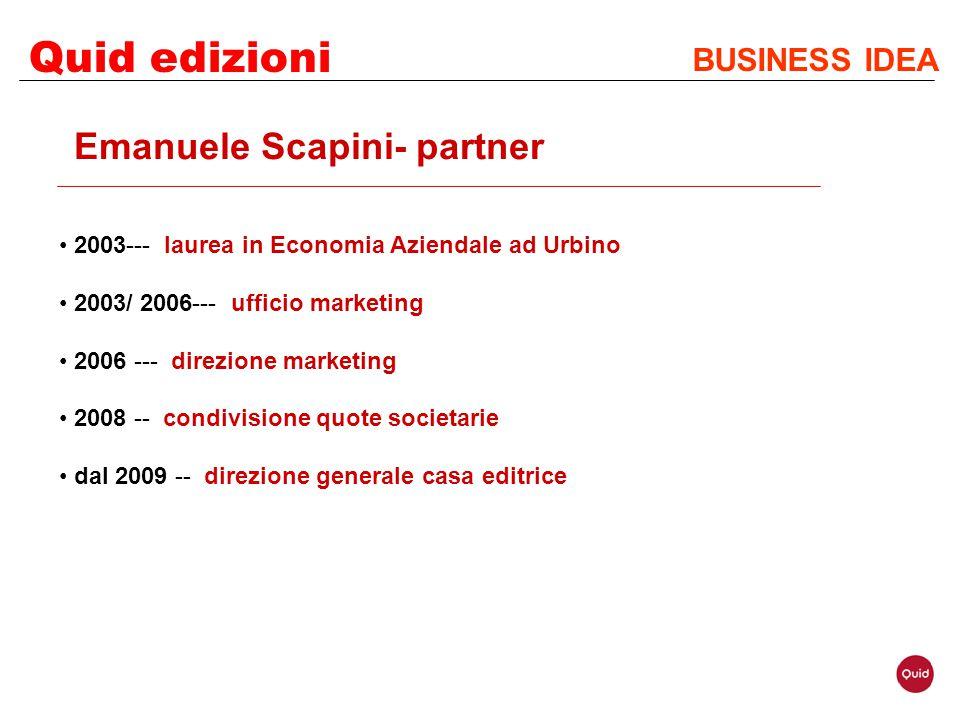 Quid edizioni BUSINESS IDEA Emanuele Scapini- partner 2003--- laurea in Economia Aziendale ad Urbino 2003/ 2006--- ufficio marketing 2006 --- direzion