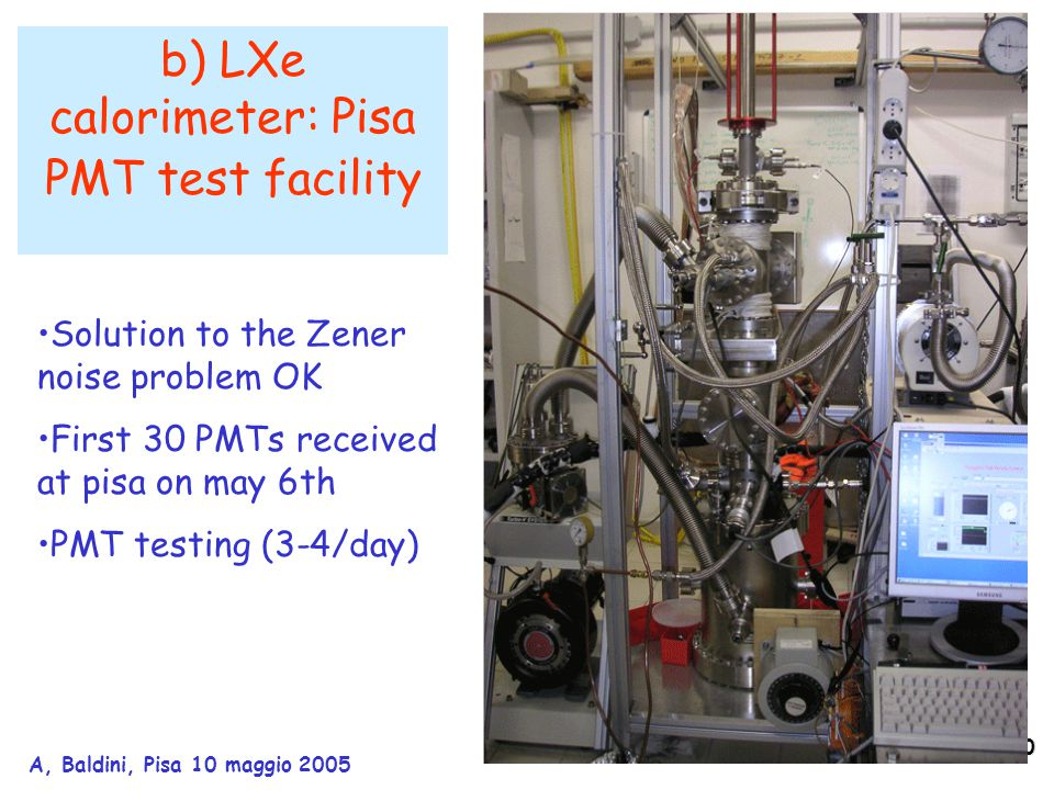 10 A, Baldini, Pisa 10 maggio 2005 b) LXe calorimeter: Pisa PMT test facility Solution to the Zener noise problem OK First 30 PMTs received at pisa on may 6th PMT testing (3-4/day)
