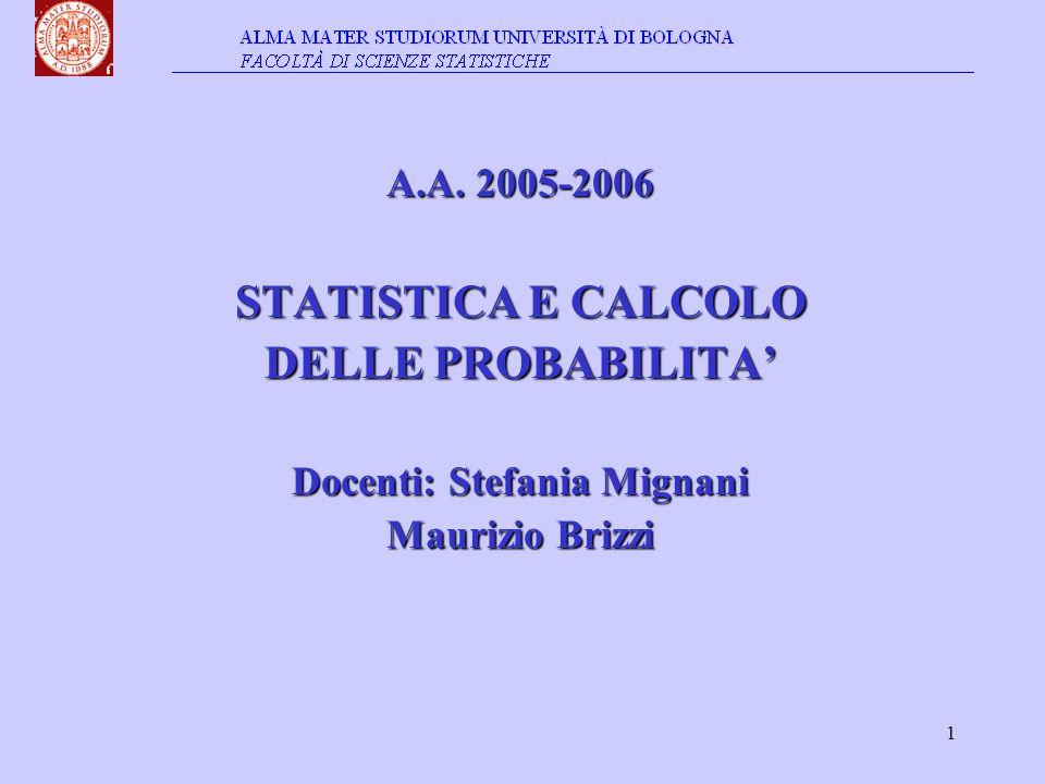 1 A.A. 2005-2006 STATISTICA E CALCOLO DELLE PROBABILITA' Docenti: Stefania Mignani Maurizio Brizzi