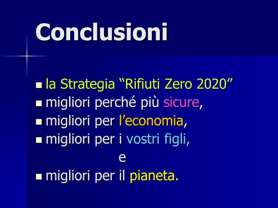 Conclusioni la Strategia Rifiuti Zero 2020 la Strategia Rifiuti Zero 2020 migliori perché più sicure, migliori perché più sicure, migliori per l'economia, migliori per l'economia, migliori per i vostri figli, migliori per i vostri figli,e migliori per il pianeta.
