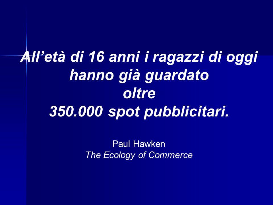 All'età di 16 anni i ragazzi di oggi hanno già guardato oltre 350.000 spot pubblicitari. Paul Hawken The Ecology of Commerce