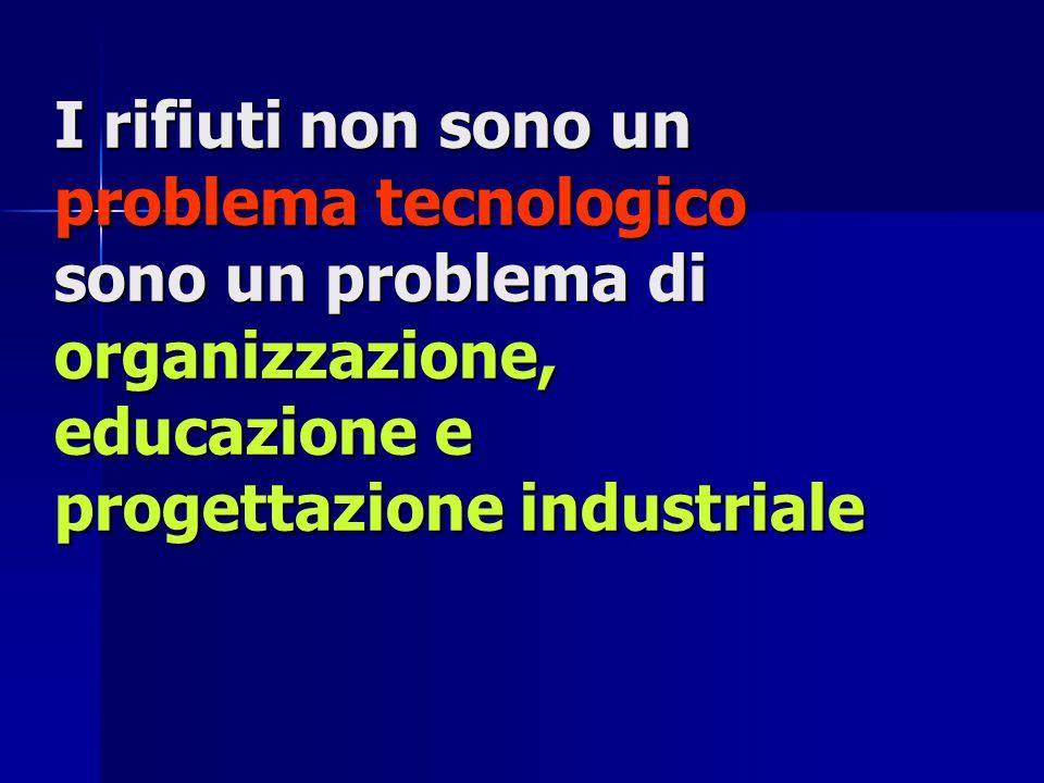I rifiuti non sono un problema tecnologico sono un problema di organizzazione, educazione e progettazione industriale