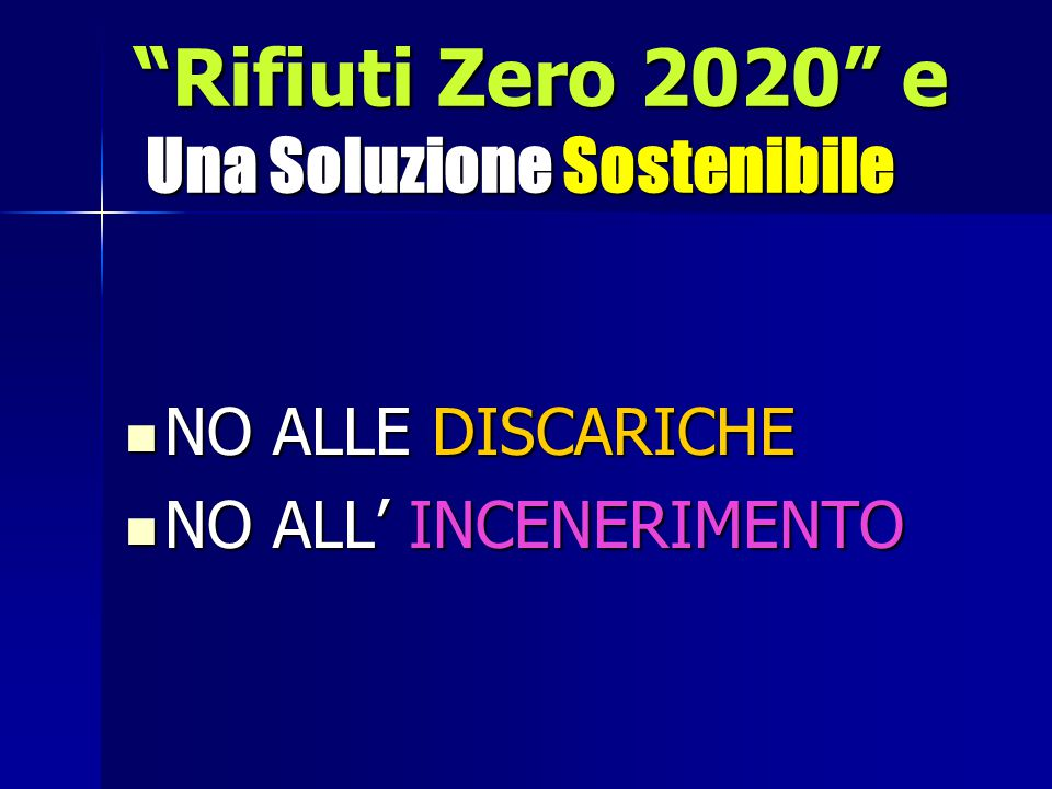 Rifiuti Zero 2020 e Una Soluzione Sostenibile NO ALLE DISCARICHE NO ALLE DISCARICHE NO ALL' INCENERIMENTO NO ALL' INCENERIMENTO