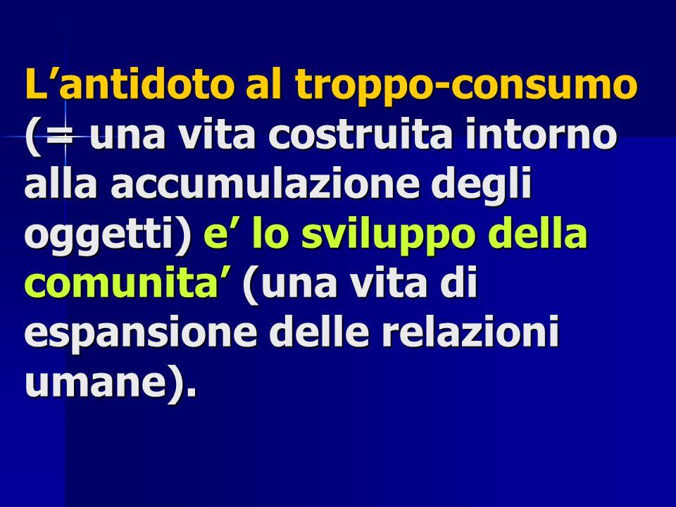 L'antidoto al troppo-consumo (= una vita costruita intorno alla accumulazione degli oggetti) e' lo sviluppo della comunita' (una vita di espansione delle relazioni umane).