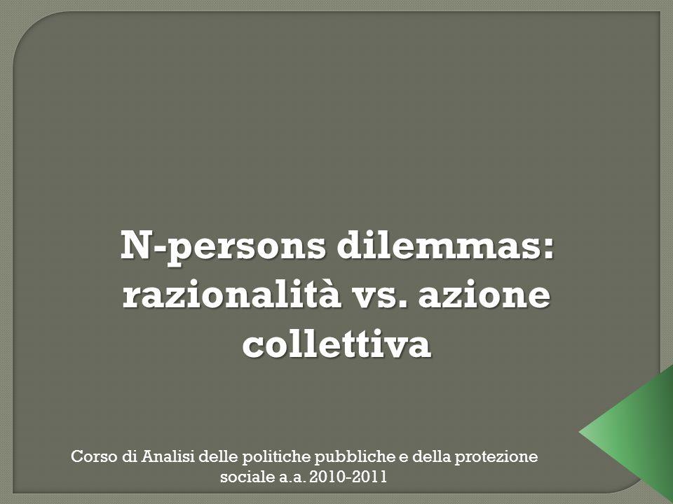 N-persons dilemmas: razionalità vs. azione collettiva Corso di Analisi delle politiche pubbliche e della protezione sociale a.a. 2010-2011