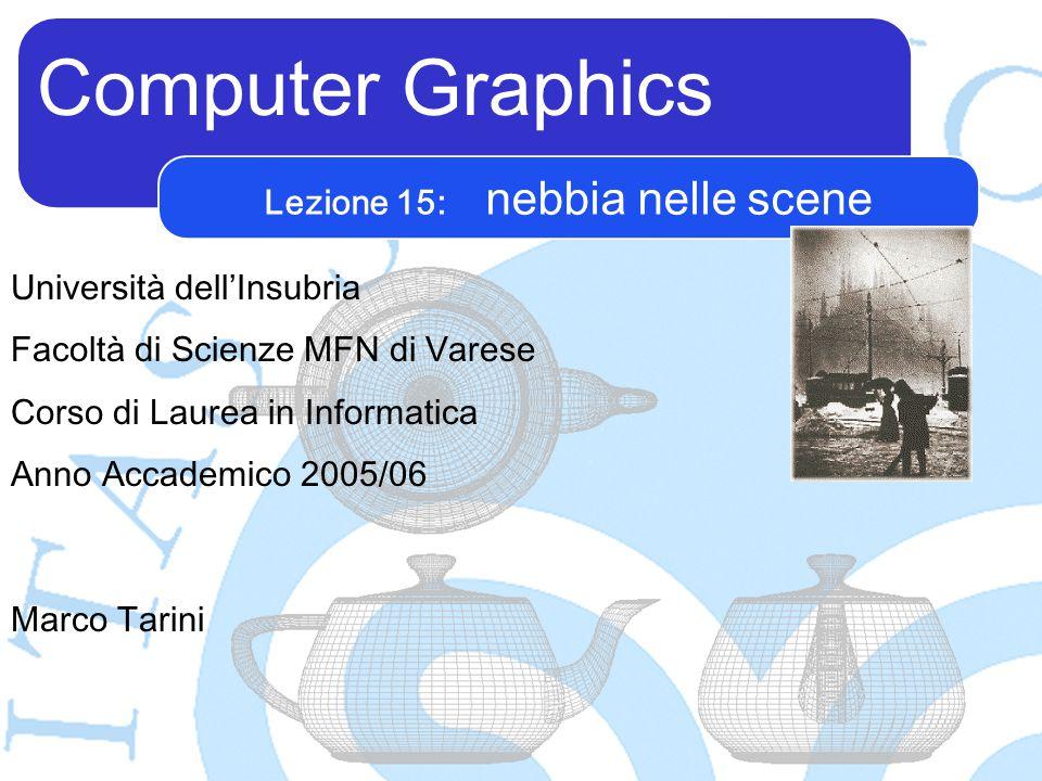 Computer Graphics Marco Tarini Università dell'Insubria Facoltà di Scienze MFN di Varese Corso di Laurea in Informatica Anno Accademico 2005/06 Lezione 15: nebbia nelle scene