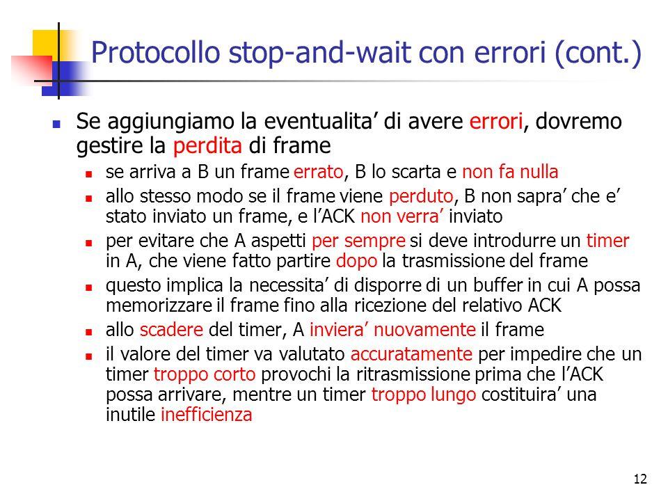 12 Protocollo stop-and-wait con errori (cont.) Se aggiungiamo la eventualita' di avere errori, dovremo gestire la perdita di frame se arriva a B un frame errato, B lo scarta e non fa nulla allo stesso modo se il frame viene perduto, B non sapra' che e' stato inviato un frame, e l'ACK non verra' inviato per evitare che A aspetti per sempre si deve introdurre un timer in A, che viene fatto partire dopo la trasmissione del frame questo implica la necessita' di disporre di un buffer in cui A possa memorizzare il frame fino alla ricezione del relativo ACK allo scadere del timer, A inviera' nuovamente il frame il valore del timer va valutato accuratamente per impedire che un timer troppo corto provochi la ritrasmissione prima che l'ACK possa arrivare, mentre un timer troppo lungo costituira' una inutile inefficienza