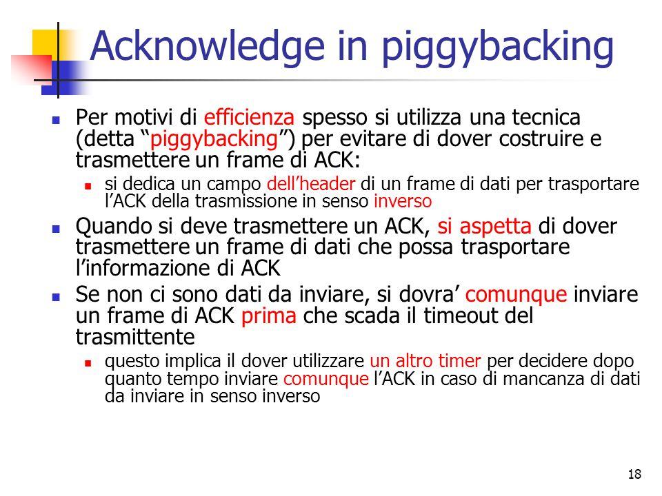 18 Acknowledge in piggybacking Per motivi di efficienza spesso si utilizza una tecnica (detta piggybacking ) per evitare di dover costruire e trasmettere un frame di ACK: si dedica un campo dell'header di un frame di dati per trasportare l'ACK della trasmissione in senso inverso Quando si deve trasmettere un ACK, si aspetta di dover trasmettere un frame di dati che possa trasportare l'informazione di ACK Se non ci sono dati da inviare, si dovra' comunque inviare un frame di ACK prima che scada il timeout del trasmittente questo implica il dover utilizzare un altro timer per decidere dopo quanto tempo inviare comunque l'ACK in caso di mancanza di dati da inviare in senso inverso