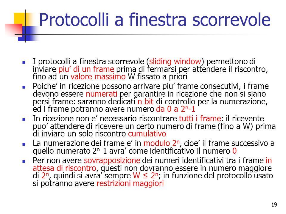 19 Protocolli a finestra scorrevole I protocolli a finestra scorrevole (sliding window) permettono di inviare piu' di un frame prima di fermarsi per attendere il riscontro, fino ad un valore massimo W fissato a priori Poiche' in ricezione possono arrivare piu' frame consecutivi, i frame devono essere numerati per garantire in ricezione che non si siano persi frame: saranno dedicati n bit di controllo per la numerazione, ed i frame potranno avere numero da 0 a 2 n -1 In ricezione non e' necessario riscontrare tutti i frame: il ricevente puo' attendere di ricevere un certo numero di frame (fino a W) prima di inviare un solo riscontro cumulativo La numerazione dei frame e' in modulo 2 n, cioe' il frame successivo a quello numerato 2 n -1 avra' come identificativo il numero 0 Per non avere sovrapposizione dei numeri identificativi tra i frame in attesa di riscontro, questi non dovranno essere in numero maggiore di 2 n, quindi si avra' sempre W ≤ 2 n ; in funzione del protocollo usato si potranno avere restrizioni maggiori