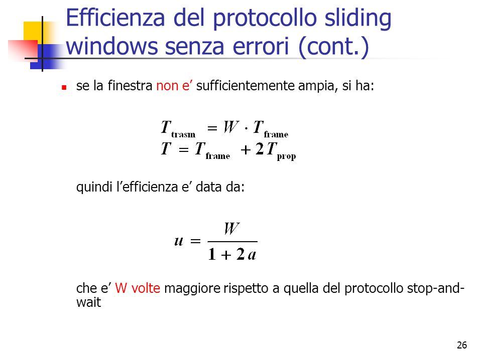 26 Efficienza del protocollo sliding windows senza errori (cont.) se la finestra non e' sufficientemente ampia, si ha: quindi l'efficienza e' data da: che e' W volte maggiore rispetto a quella del protocollo stop-and- wait